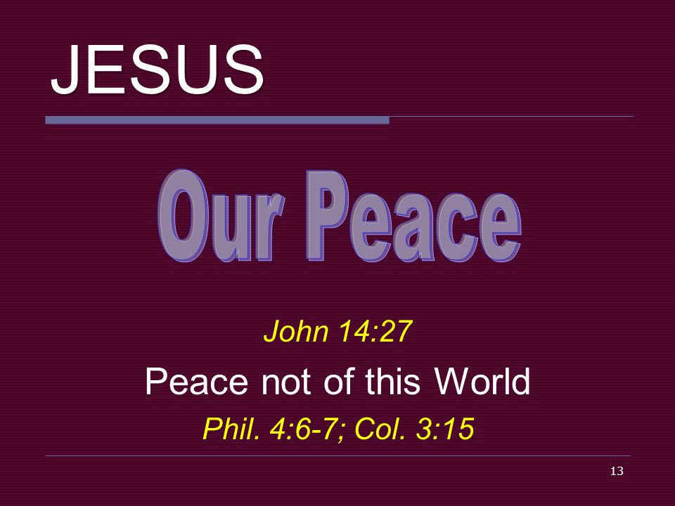 13 JESUS John 14:27 Peace not of this World Phil. 4:6-7; Col. 3:15