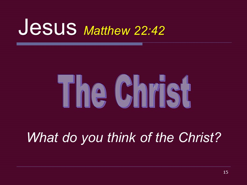 15 Jesus Matthew 22:42 What do you think of the Christ?