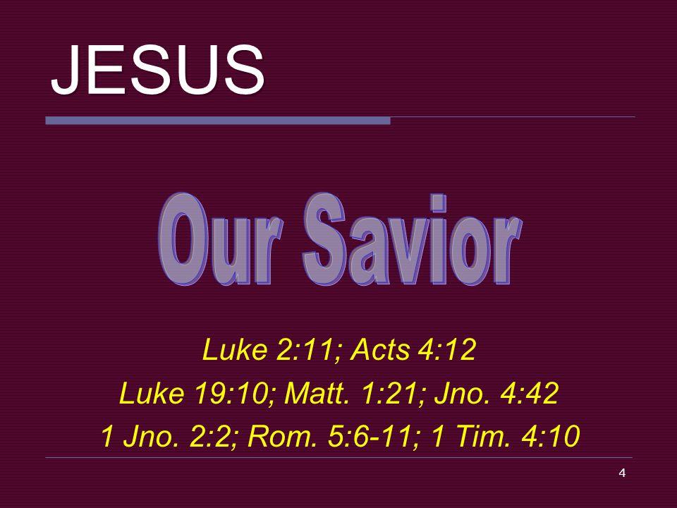 4 JESUS Luke 2:11; Acts 4:12 Luke 19:10; Matt. 1:21; Jno. 4:42 1 Jno. 2:2; Rom. 5:6-11; 1 Tim. 4:10