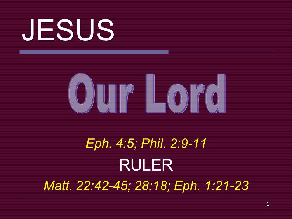 5 JESUS Eph. 4:5; Phil. 2:9-11 RULER Matt. 22:42-45; 28:18; Eph. 1:21-23