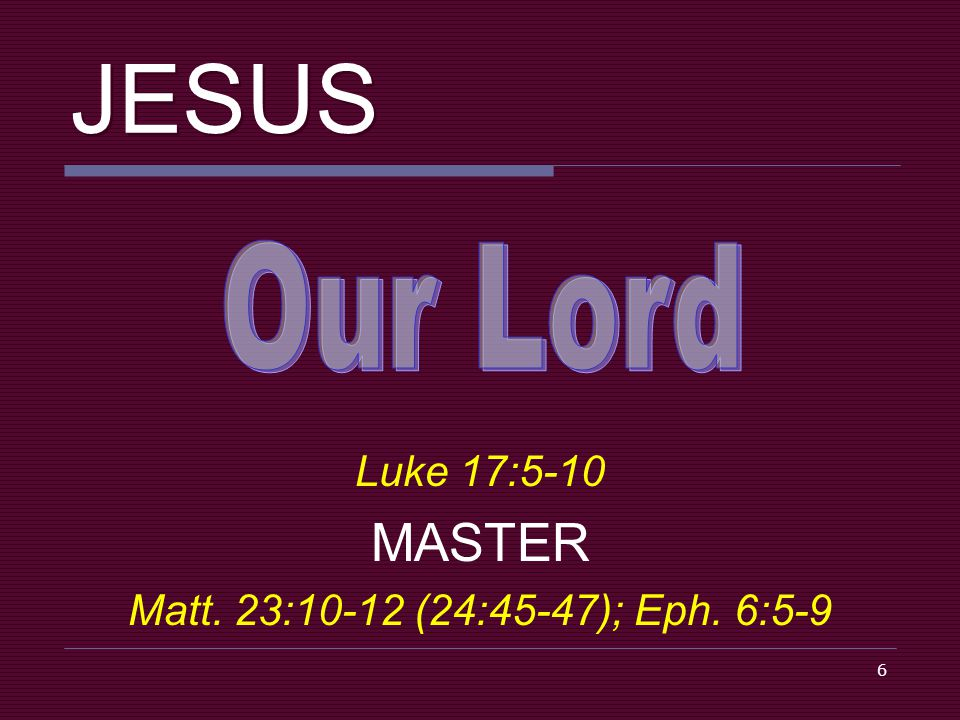 6 JESUS Luke 17:5-10 MASTER Matt. 23:10-12 (24:45-47); Eph. 6:5-9