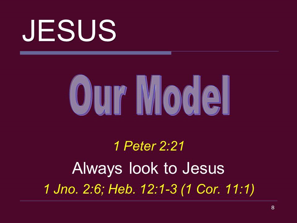 8 JESUS 1 Peter 2:21 Always look to Jesus 1 Jno. 2:6; Heb. 12:1-3 (1 Cor. 11:1)