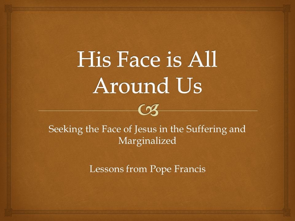Seeking the Face of Jesus in the Suffering and Marginalized Lessons from Pope Francis