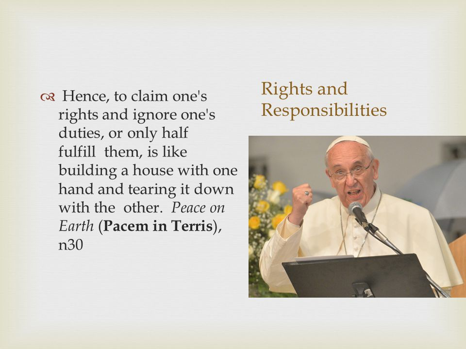 Rights and Responsibilities  Hence, to claim one s rights and ignore one s duties, or only half fulfill them, is like building a house with one hand and tearing it down with the other.