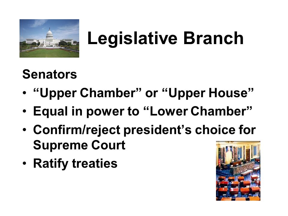 Legislative Branch Senators Upper Chamber or Upper House Equal in power to Lower Chamber Confirm/reject president's choice for Supreme Court Ratify treaties