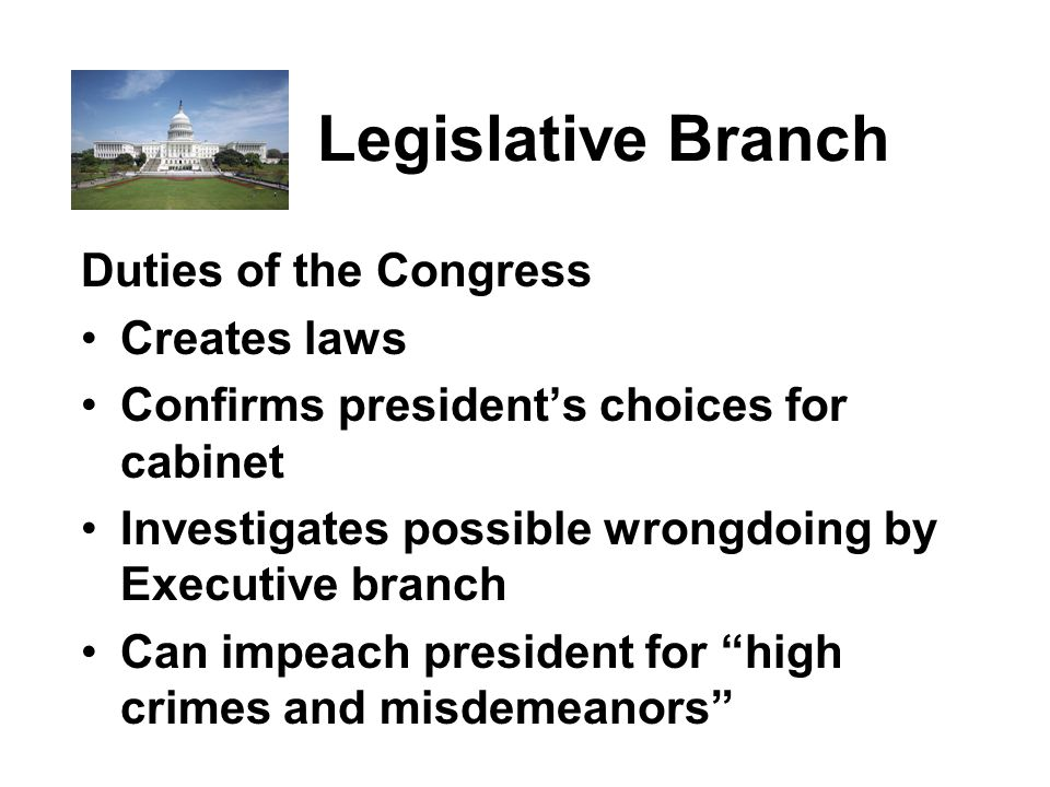 Legislative Branch Duties of the Congress Creates laws Confirms president's choices for cabinet Investigates possible wrongdoing by Executive branch Can impeach president for high crimes and misdemeanors