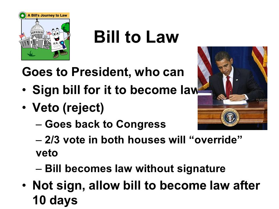Bill to Law Goes to President, who can Sign bill for it to become law Veto (reject) – Goes back to Congress – 2/3 vote in both houses will override veto – Bill becomes law without signature Not sign, allow bill to become law after 10 days