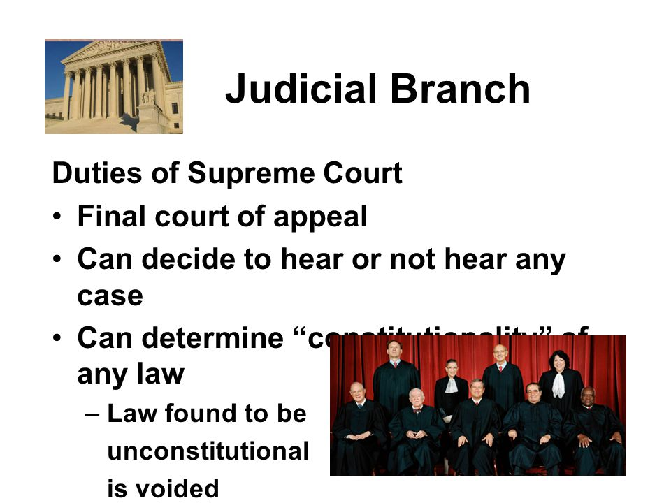 Judicial Branch Duties of Supreme Court Final court of appeal Can decide to hear or not hear any case Can determine constitutionality of any law – Law found to be unconstitutional is voided