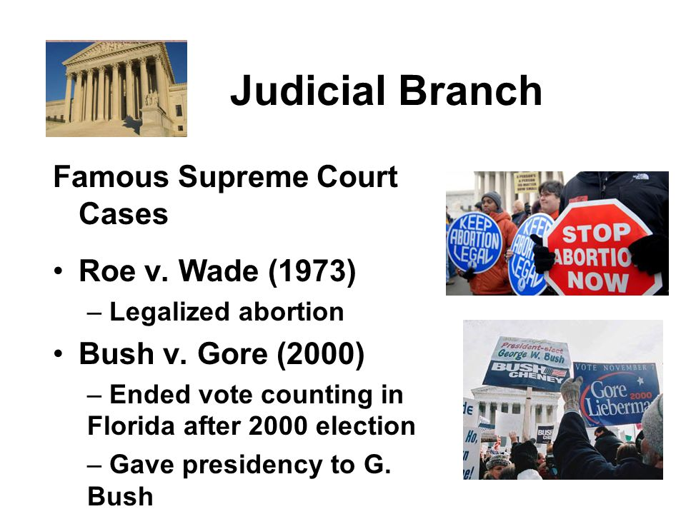 Judicial Branch Famous Supreme Court Cases Roe v. Wade (1973) – Legalized abortion Bush v.