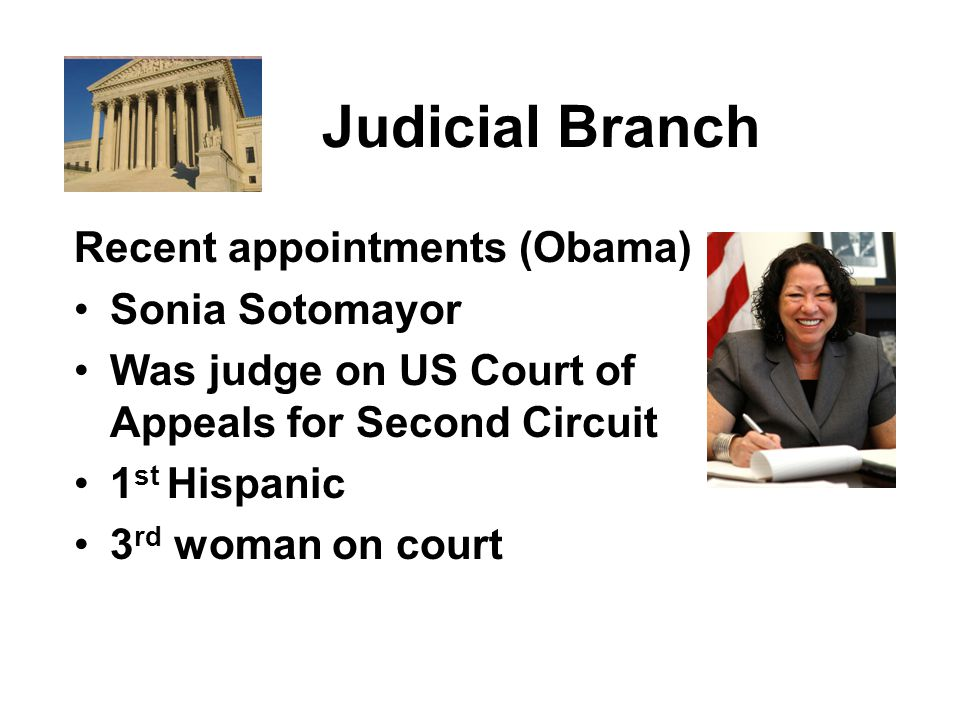 Judicial Branch Recent appointments (Obama) Sonia Sotomayor Was judge on US Court of Appeals for Second Circuit 1 st Hispanic 3 rd woman on court