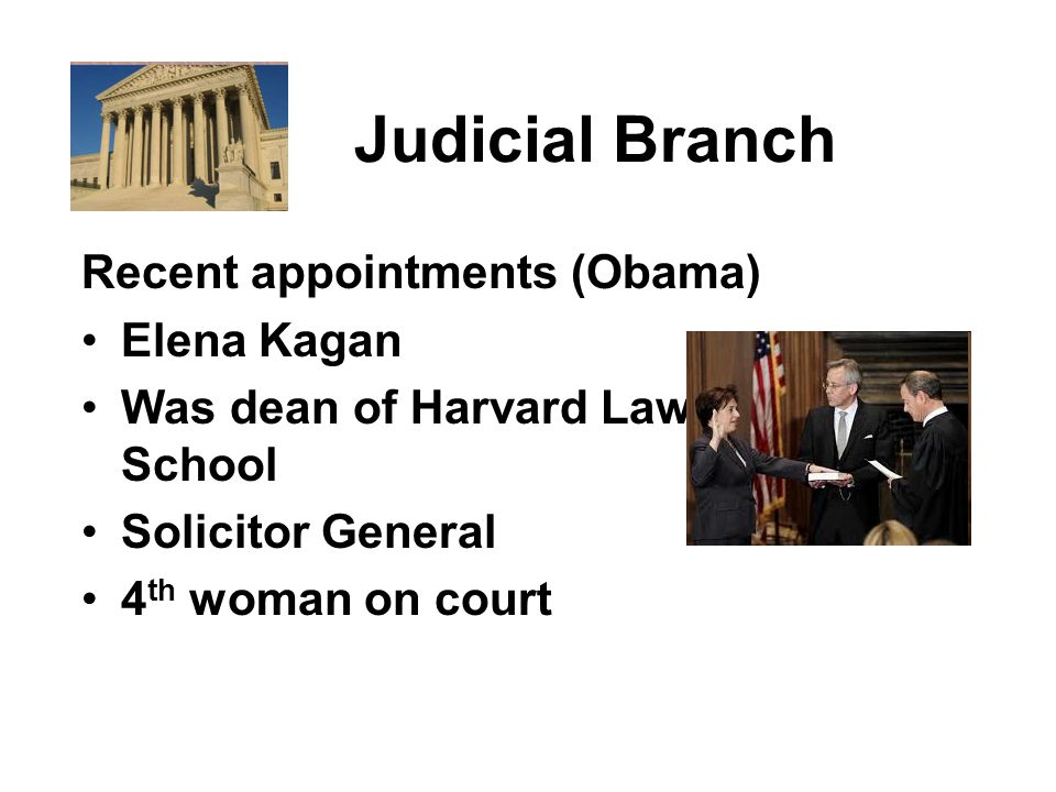 Judicial Branch Recent appointments (Obama) Elena Kagan Was dean of Harvard Law School Solicitor General 4 th woman on court