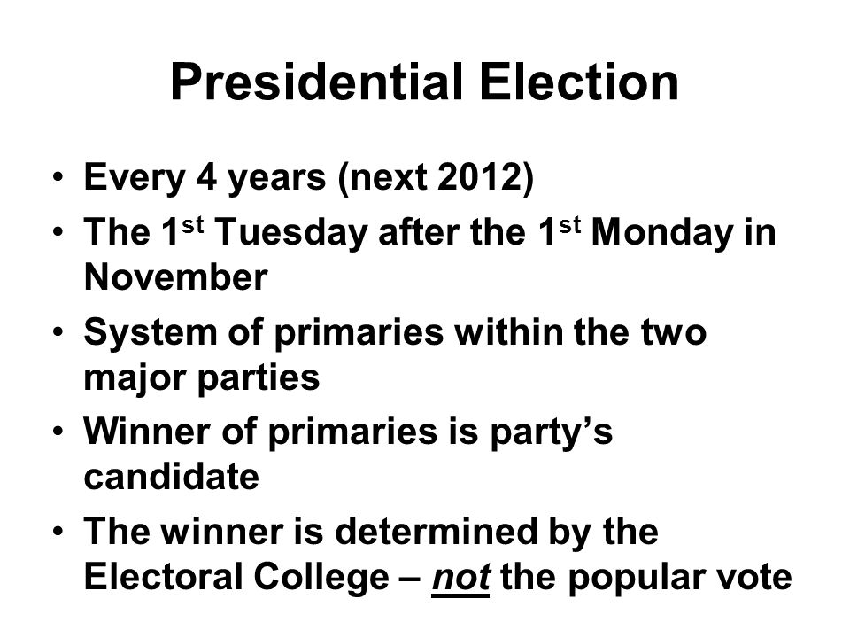 Presidential Election Every 4 years (next 2012) The 1 st Tuesday after the 1 st Monday in November System of primaries within the two major parties Winner of primaries is party's candidate The winner is determined by the Electoral College – not the popular vote