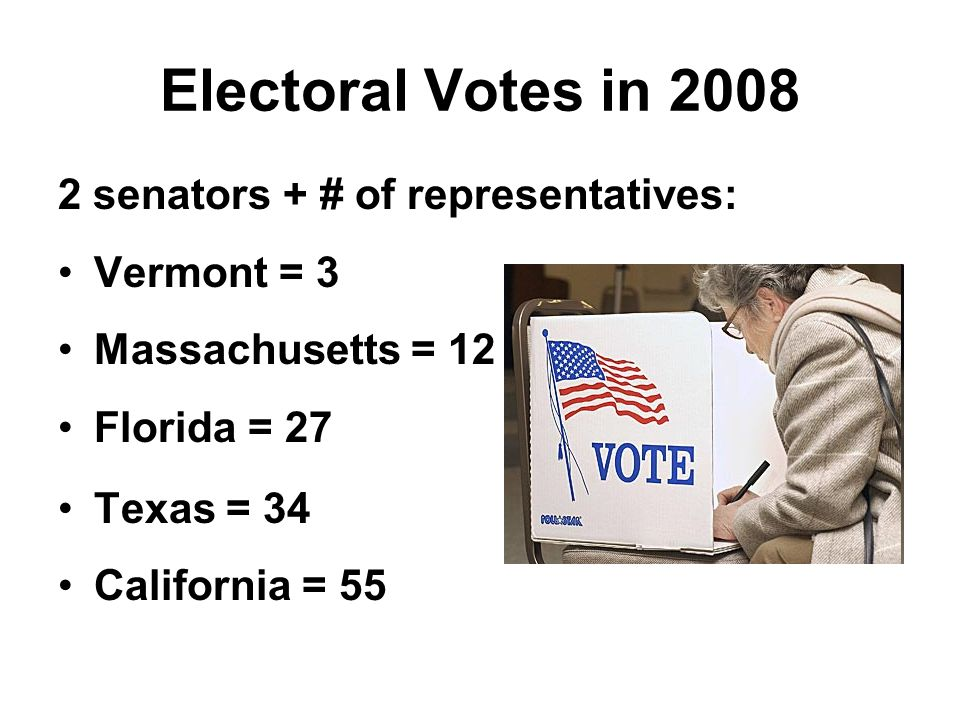 Electoral Votes in 2008 2 senators + # of representatives: Vermont = 3 Massachusetts = 12 Florida = 27 Texas = 34 California = 55