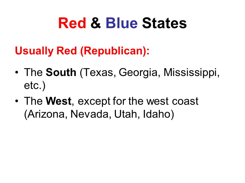 Red & Blue States Usually Red (Republican): The South (Texas, Georgia, Mississippi, etc.) The West, except for the west coast (Arizona, Nevada, Utah, Idaho)