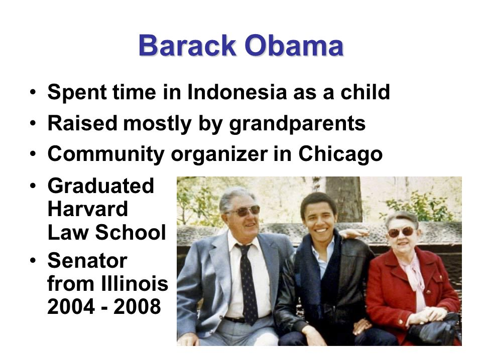 Barack Obama Spent time in Indonesia as a child Raised mostly by grandparents Community organizer in Chicago Graduated Harvard Law School Senator from Illinois 2004 - 2008