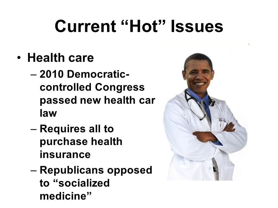Current Hot Issues Health care –2010 Democratic- controlled Congress passed new health care law –Requires all to purchase health insurance –Republicans opposed to socialized medicine