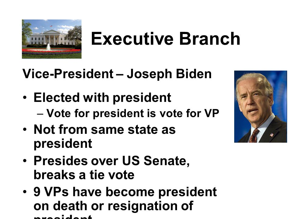 Executive Branch Vice-President – Joseph Biden Elected with president – Vote for president is vote for VP Not from same state as president Presides over US Senate, breaks a tie vote 9 VPs have become president on death or resignation of president