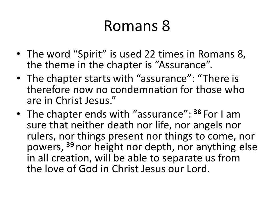 "Romans 8 The word ""Spirit"" is used 22 times in Romans 8, the theme in the chapter is ""Assurance"". The chapter starts with ""assurance"": ""There is there"
