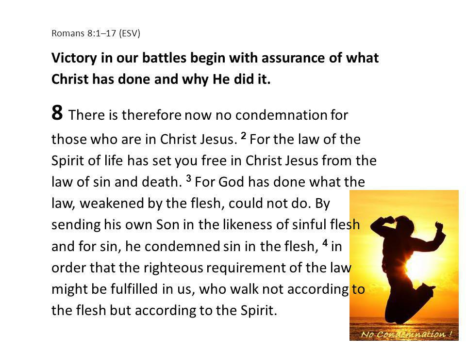 Romans 8:1–17 (ESV) Victory in our battles begin with assurance of what Christ has done and why He did it. 8 There is therefore now no condemnation fo