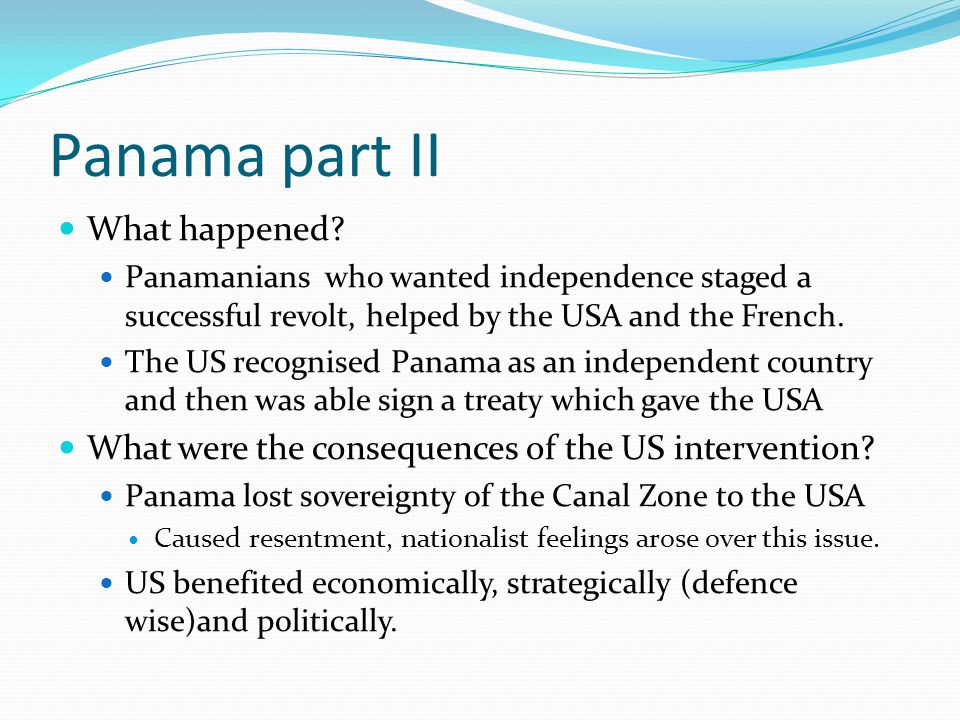 Panama part II What happened? Panamanians who wanted independence staged a successful revolt, helped by the USA and the French. The US recognised Pana