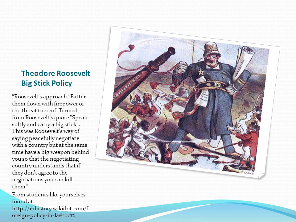 """Theodore Roosevelt Big Stick Policy """"Roosevelt's approach : Batter them down with firepower or the threat thereof. Termed from Roosevelt's quote"""