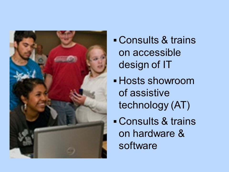  Consults & trains on accessible design of IT  Hosts showroom of assistive technology (AT)  Consults & trains on hardware & software