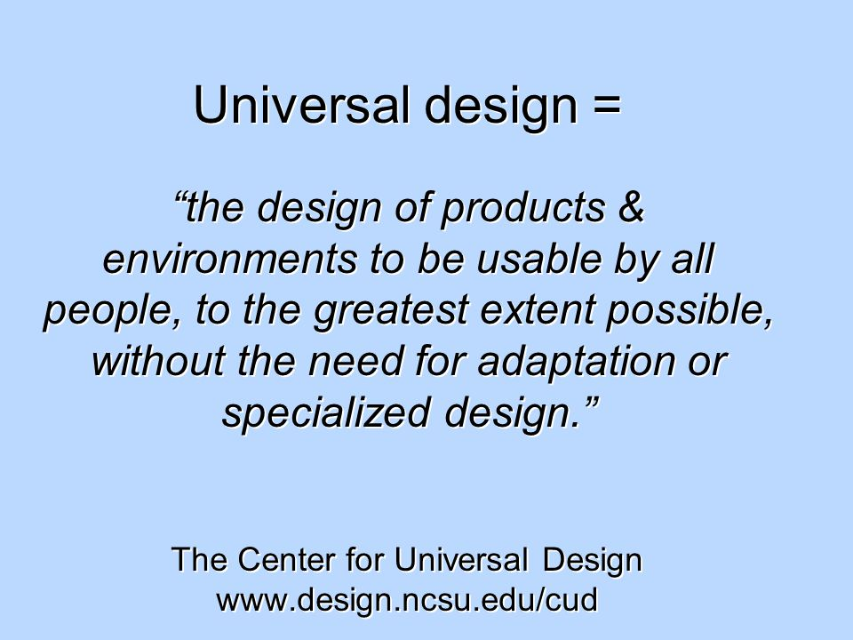 Universal design = the design of products & environments to be usable by all people, to the greatest extent possible, without the need for adaptation or specialized design. The Center for Universal Design www.design.ncsu.edu/cud