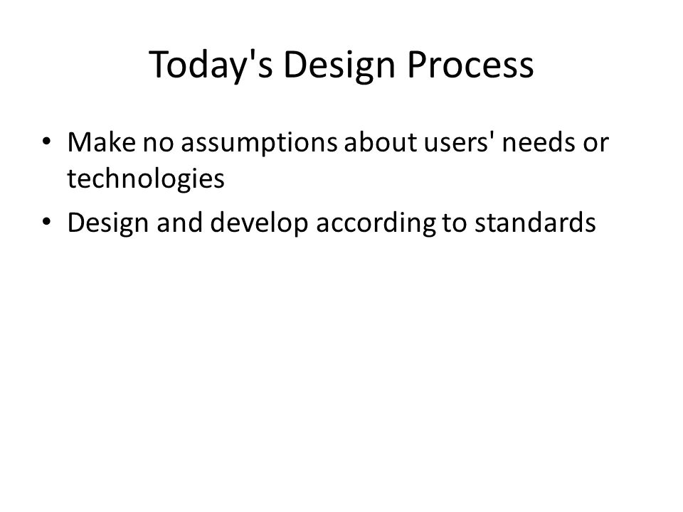 Today s Design Process Make no assumptions about users needs or technologies Design and develop according to standards