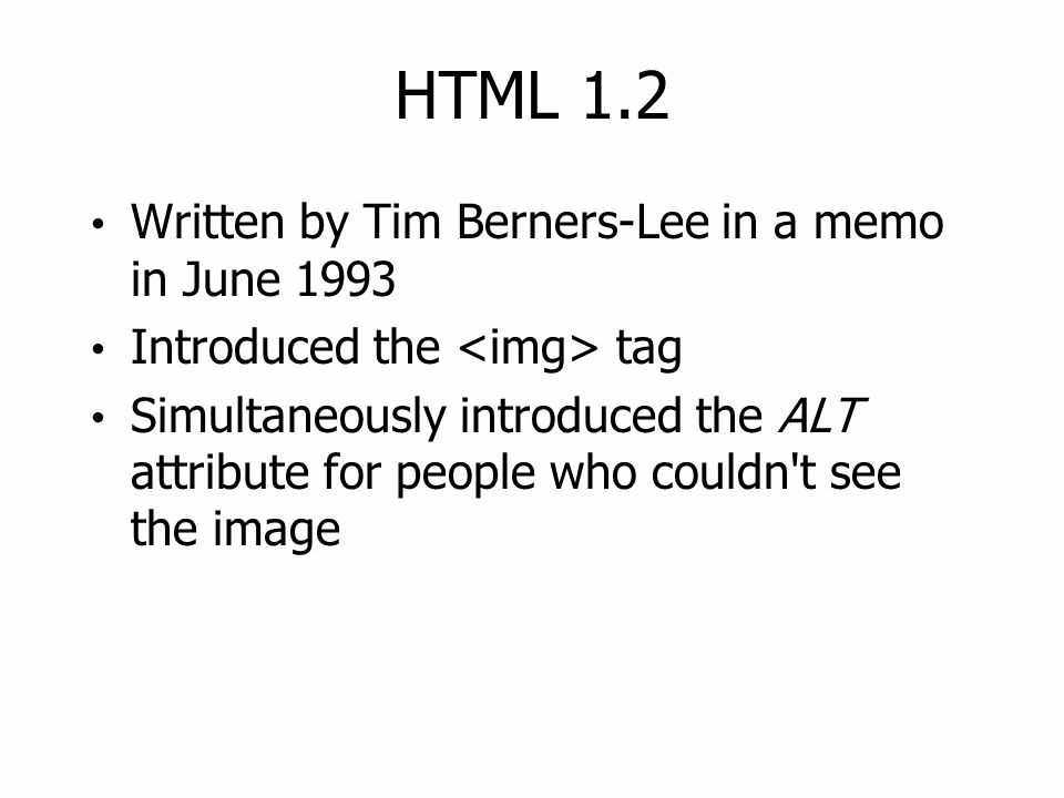 HTML 1.2 Written by Tim Berners-Lee in a memo in June 1993 Introduced the tag Simultaneously introduced the ALT attribute for people who couldn t see the image Written by Tim Berners-Lee in a memo in June 1993 Introduced the tag Simultaneously introduced the ALT attribute for people who couldn t see the image