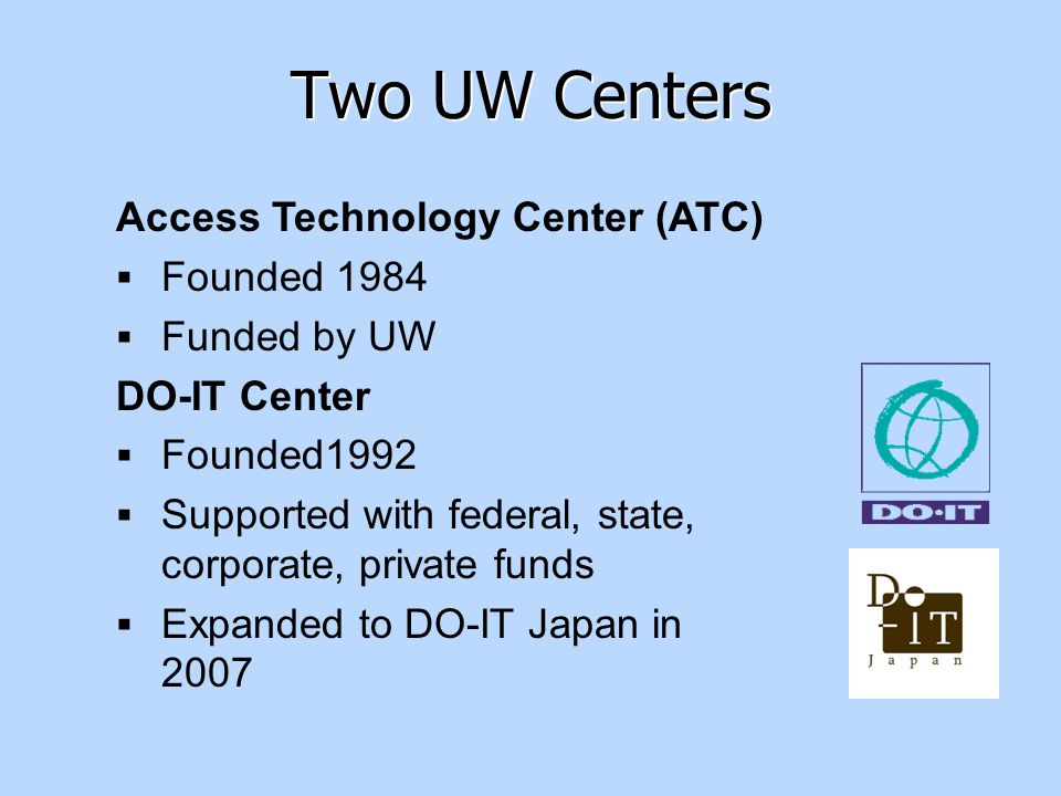 Access Technology Center (ATC)  Founded 1984  Funded by UW DO-IT Center  Founded1992  Supported with federal, state, corporate, private funds  Expanded to DO-IT Japan in 2007 Two UW Centers