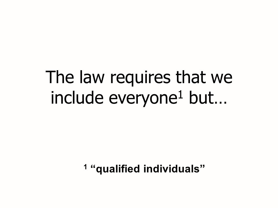 The law requires that we include everyone 1 but… 1 qualified individuals