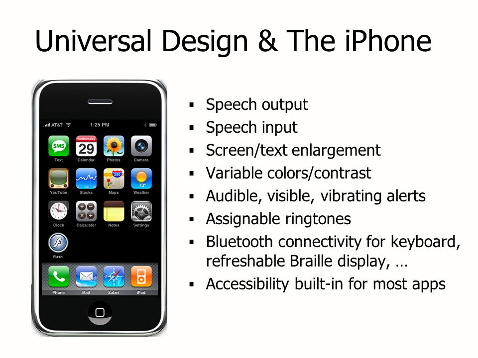 Universal Design & The iPhone  Speech output  Speech input  Screen/text enlargement  Variable colors/contrast  Audible, visible, vibrating alerts  Assignable ringtones  Bluetooth connectivity for keyboard, refreshable Braille display, …  Accessibility built-in for most apps  Speech output  Speech input  Screen/text enlargement  Variable colors/contrast  Audible, visible, vibrating alerts  Assignable ringtones  Bluetooth connectivity for keyboard, refreshable Braille display, …  Accessibility built-in for most apps