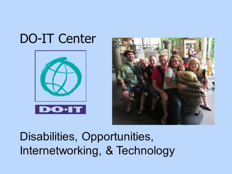 DO-IT Goal: To increase the success of individuals with disabilities in postsecondary education & careers, using technology as an empowering tool.