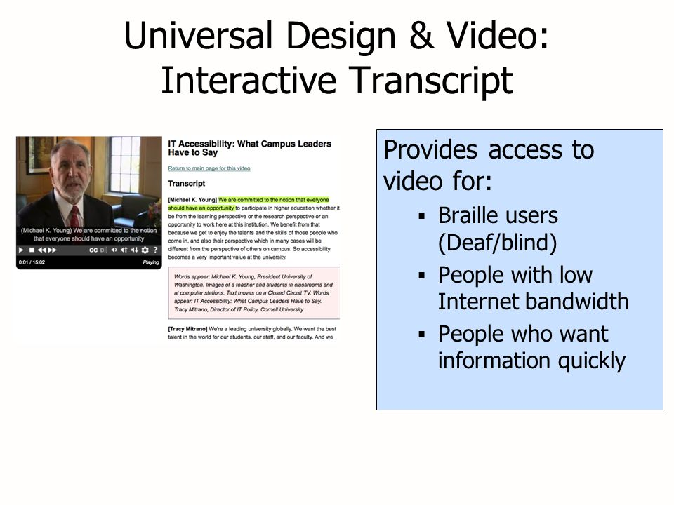 Universal Design & Video: Interactive Transcript Provides access to video for:  Braille users (Deaf/blind)  People with low Internet bandwidth  People who want information quickly Provides access to video for:  Braille users (Deaf/blind)  People with low Internet bandwidth  People who want information quickly