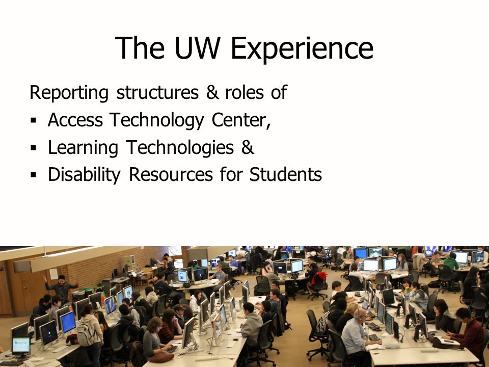 The UW Experience Reporting structures & roles of  Access Technology Center,  Learning Technologies &  Disability Resources for Students Reporting structures & roles of  Access Technology Center,  Learning Technologies &  Disability Resources for Students