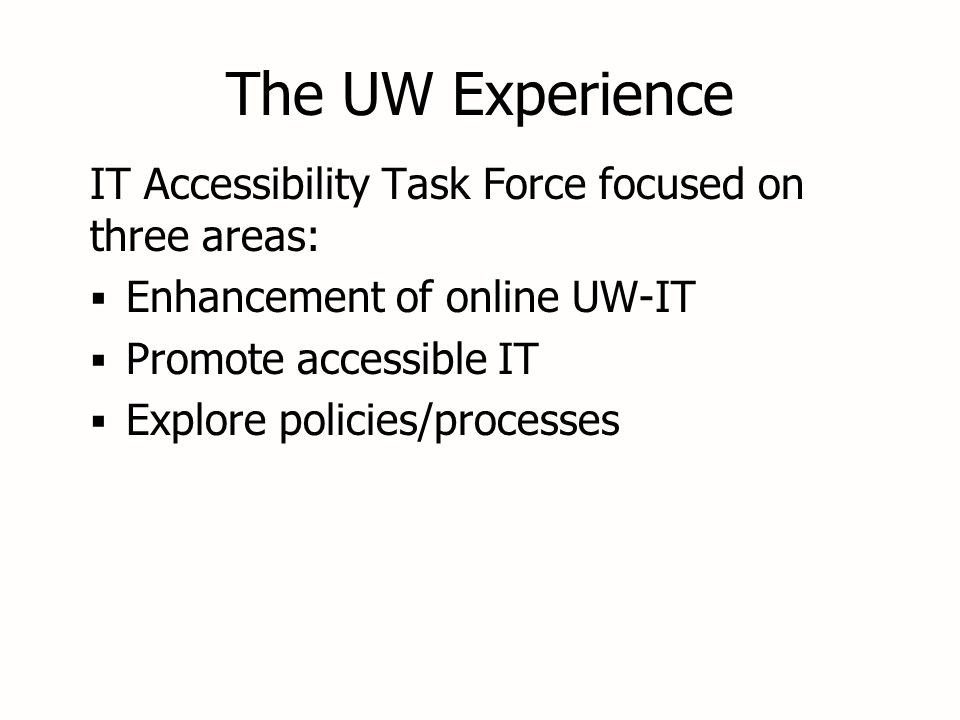 The UW Experience IT Accessibility Task Force focused on three areas:  Enhancement of online UW-IT  Promote accessible IT  Explore policies/processes IT Accessibility Task Force focused on three areas:  Enhancement of online UW-IT  Promote accessible IT  Explore policies/processes