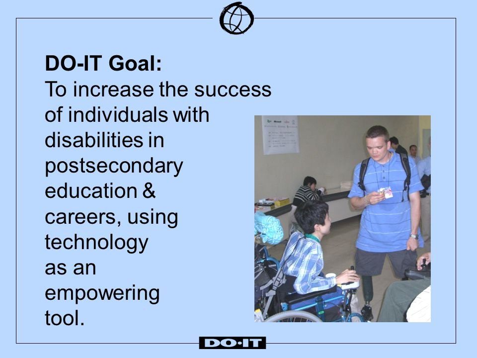 DO-IT Addresses Challenges  diminished support systems after high school  little access to successful role models  inadequate self-advocacy skills  lack of or ineffective accommodations  low expectations on the part of people with whom they interact & …