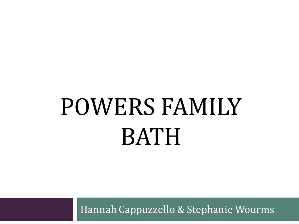 POWERS FAMILY BATH Hannah Cappuzzello & Stephanie Wourms