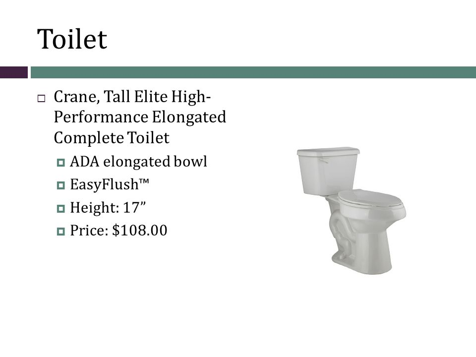 Toilet  Crane, Tall Elite High- Performance Elongated Complete Toilet  ADA elongated bowl  EasyFlush™  Height: 17  Price: $108.00