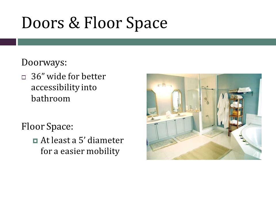 Doors & Floor Space Doorways:  36 wide for better accessibility into bathroom Floor Space:  At least a 5' diameter for a easier mobility