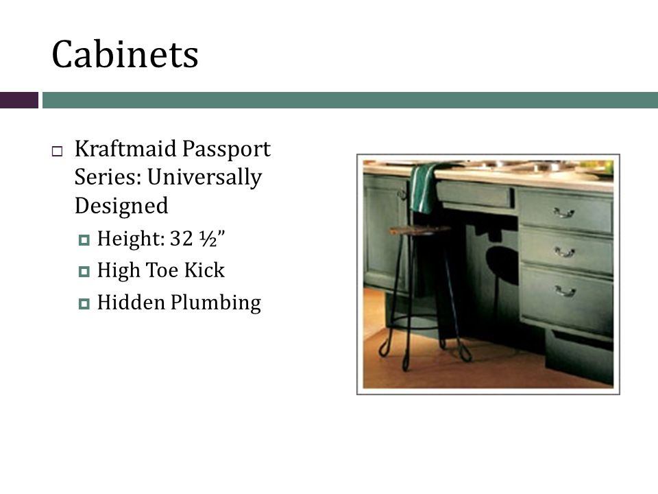 Cabinet Features  Kraftmaid Passport Series:  Roll-under sink  Roll-out shelving; easier accessibility  Optional Roll-out baskets  High Toe Kick for wheel chairs