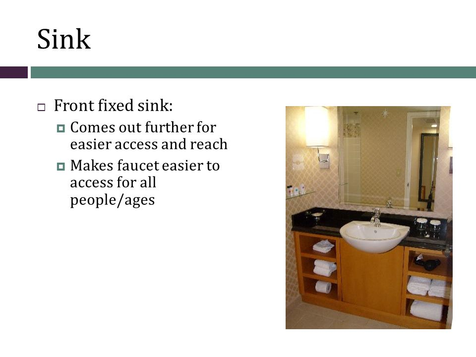 Sink  Front fixed sink:  Comes out further for easier access and reach  Makes faucet easier to access for all people/ages