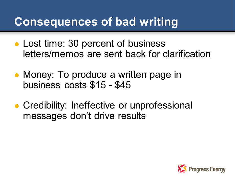 Consequences of bad writing l Lost time: 30 percent of business letters/memos are sent back for clarification l Money: To produce a written page in business costs $15 - $45 l Credibility: Ineffective or unprofessional messages don't drive results