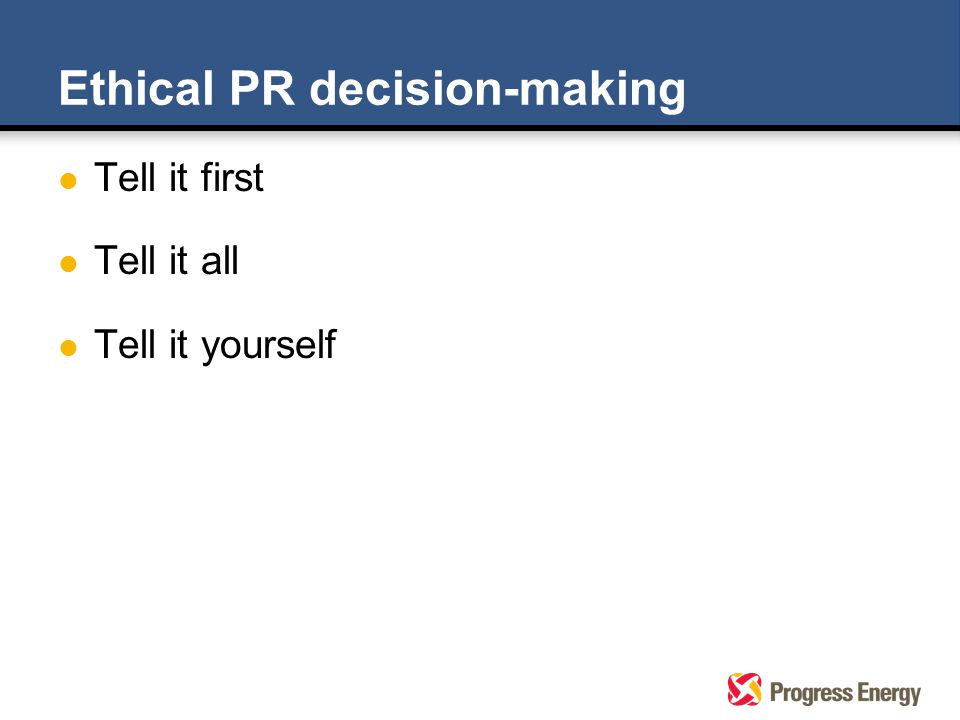 Ethical PR decision-making l Tell it first l Tell it all l Tell it yourself