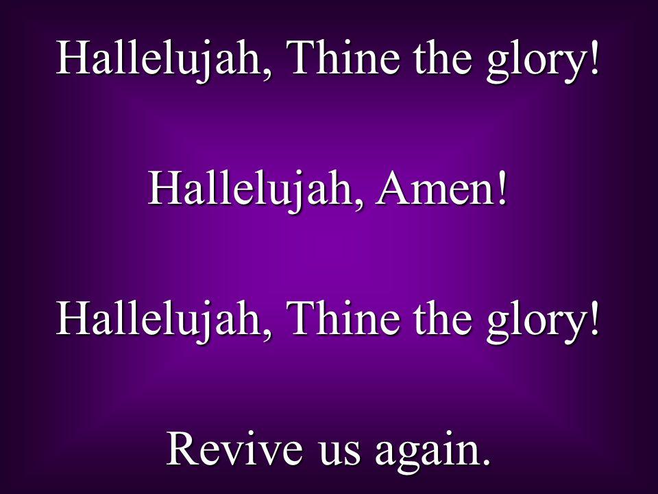Hallelujah, Thine the glory! Hallelujah, Amen! Hallelujah, Thine the glory! Revive us again.