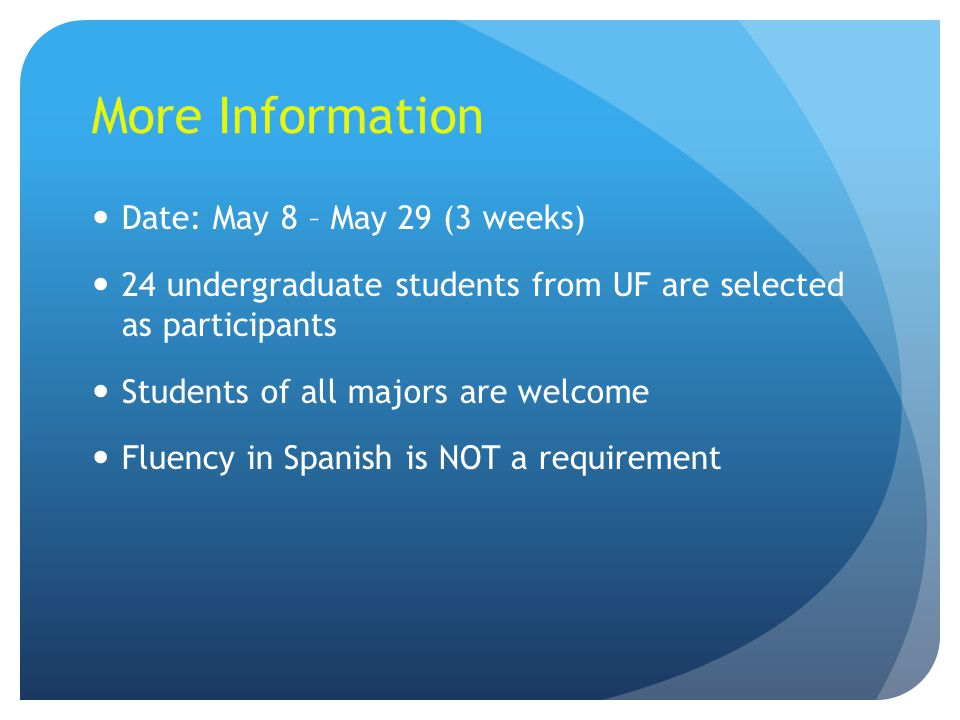 More Information Date: May 8 – May 29 (3 weeks) 24 undergraduate students from UF are selected as participants Students of all majors are welcome Fluency in Spanish is NOT a requirement