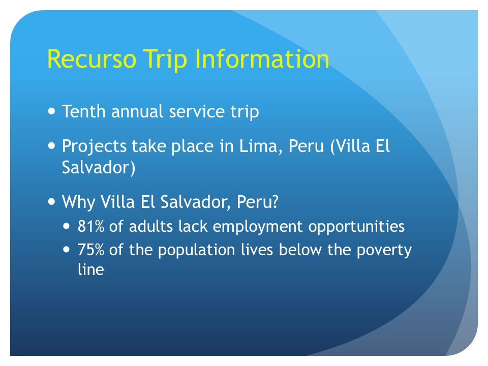 Recurso Trip Information Tenth annual service trip Projects take place in Lima, Peru (Villa El Salvador) Why Villa El Salvador, Peru? 81% of adults la