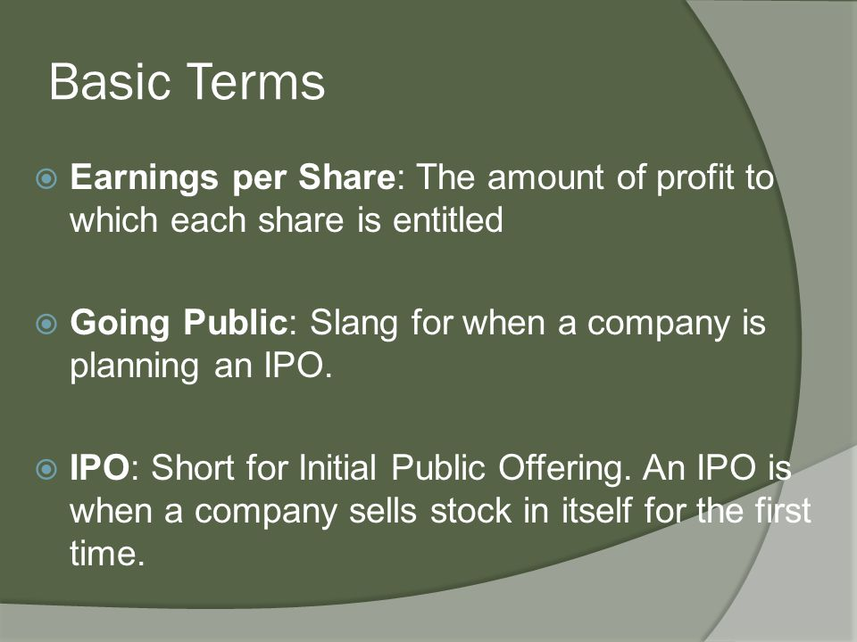 Basic Terms  Earnings per Share: The amount of profit to which each share is entitled  Going Public: Slang for when a company is planning an IPO.