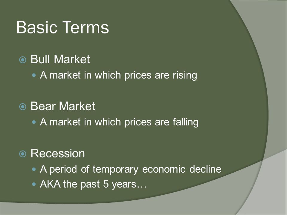 Basic Terms  Bull Market A market in which prices are rising  Bear Market A market in which prices are falling  Recession A period of temporary economic decline AKA the past 5 years…
