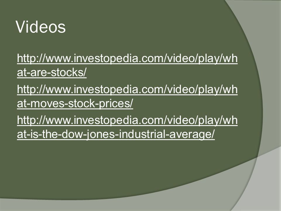 Videos http://www.investopedia.com/video/play/wh at-are-stocks/ http://www.investopedia.com/video/play/wh at-moves-stock-prices/ http://www.investopedia.com/video/play/wh at-is-the-dow-jones-industrial-average/